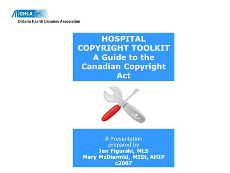 HOSPITAL COPYRIGHT TOOLKIT A Guide to the Canadian Copyright Act A Presentation prepared by Jan Figurski, MLS Mary McDiarmid, MISt, AHIP c2007.
