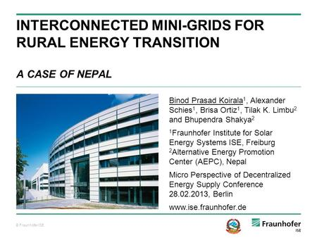 © Fraunhofer ISE INTERCONNECTED MINI-GRIDS FOR RURAL ENERGY TRANSITION A CASE OF NEPAL Binod Prasad Koirala 1, Alexander Schies 1, Brisa Ortiz 1, Tilak.