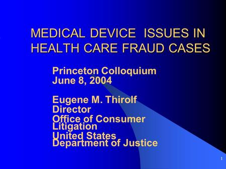 1 MEDICAL DEVICE ISSUES IN HEALTH CARE FRAUD CASES Princeton Colloquium June 8, 2004 Eugene M. Thirolf Director Office of Consumer Litigation United States.