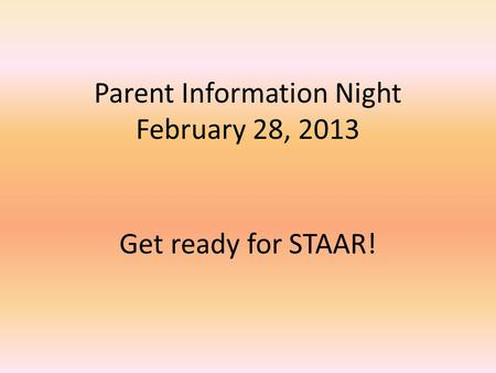 Get ready for STAAR! Parent Information Night February 28, 2013.