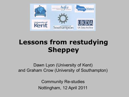 Lessons from restudying Sheppey Dawn Lyon (University of Kent) and Graham Crow (University of Southampton) Community Re-studies Nottingham, 12 April 2011.