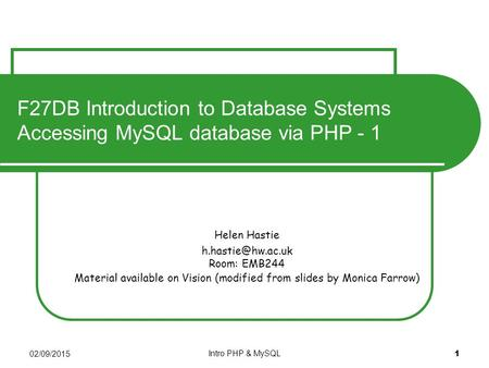 02/09/2015 Intro PHP & MySQL 1 Helen Hastie Room: EMB244 Material available on Vision (modified from slides by Monica Farrow) F27DB Introduction.