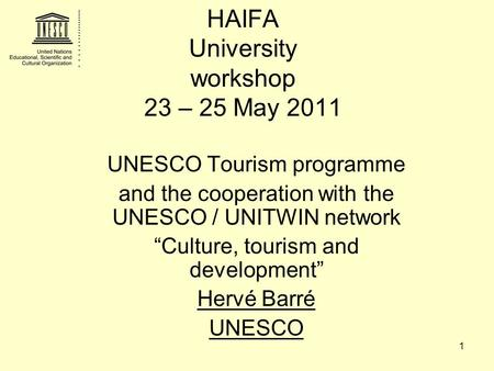 "1 HAIFA University workshop 23 – 25 May 2011 UNESCO Tourism programme and the cooperation with the UNESCO / UNITWIN network ""Culture, tourism and development"""