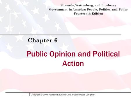 Copyright © 2009 Pearson Education, Inc. Publishing as Longman. Public Opinion and Political Action Chapter 6 Edwards, Wattenberg, and Lineberry Government.