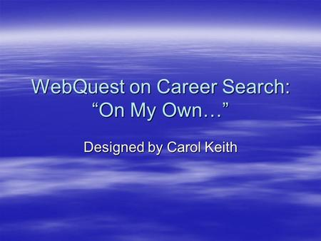 "WebQuest on Career Search: ""On My Own…"" Designed by Carol Keith."