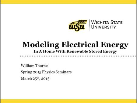 1 Modeling Electrical Energy In A Home With Renewable Stored Energy William Thorne Spring 2015 Physics Seminars March 25 th, 2015.