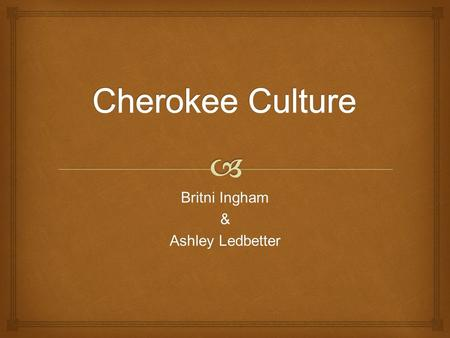 Britni Ingham & Ashley Ledbetter.   What roles do men and women have in a Cherokee tribe?  What is the family structure in the Cherokee Culture? 