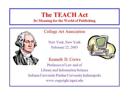 The TEACH Act Its Meaning for the World of Publishing College Art Association New York, New York February 22, 2003 Kenneth D. Crews Professor of Law and.