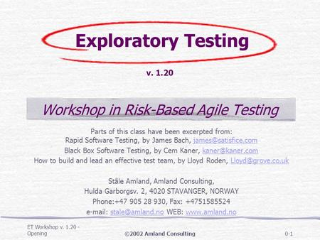 ET Workshop v. 1.20 - Opening©2002 Amland Consulting0-1 Exploratory Testing v. 1.20 Workshop in Risk-Based Agile Testing Parts of this class have been.