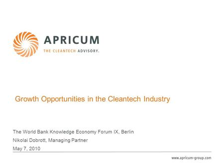 Growth Opportunities in the Cleantech Industry The World Bank Knowledge Economy Forum IX, Berlin Nikolai Dobrott, Managing Partner May 7, 2010.