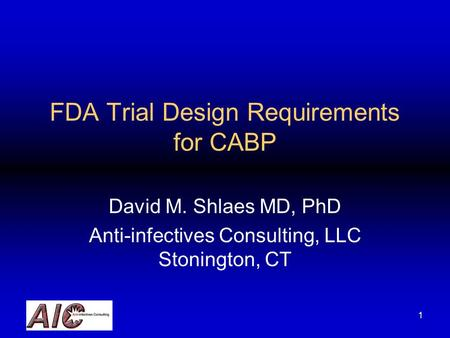 1 FDA Trial Design Requirements for CABP David M. Shlaes MD, PhD Anti-infectives Consulting, LLC Stonington, CT.