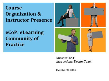 Missouri S&T Instructional Design Team Course Organization & Instructor Presence eCoP: eLearning Community of Practice October 9, 2014.