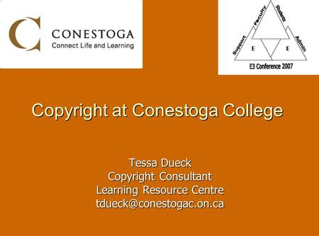 Copyright at Conestoga College Tessa Dueck Copyright Consultant Learning Resource Centre