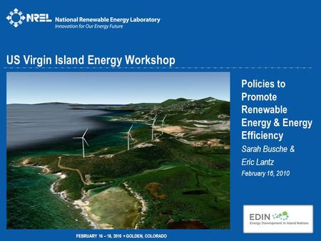US Virgin Island Energy Workshop Policies to Promote Renewable Energy & Energy Efficiency Sarah Busche & Eric Lantz February 16, 2010 FEBRUARY 16 – 18,