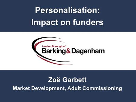 Personalisation: Impact on funders Zoë Garbett Market Development, Adult Commissioning.