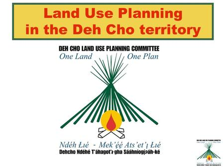 Land Use Planning in the Deh Cho territory. Agenda 1)INTRODUCTION 2)WHAT IS LAND USE PLANNING? 3)UPDATE ON DCLUPC ACTIVITIES & PROGRESS 4)INPUT DATA (INFORMATION.
