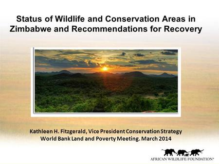 Status of Wildlife and Conservation Areas in Zimbabwe and Recommendations for Recovery Kathleen H. Fitzgerald, Vice President Conservation Strategy World.