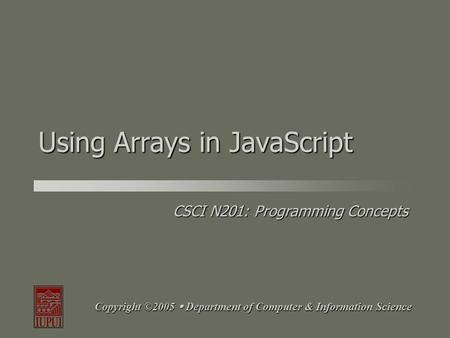 CSCI N201: Programming Concepts Copyright ©2005  Department of Computer & Information Science Using Arrays in JavaScript.