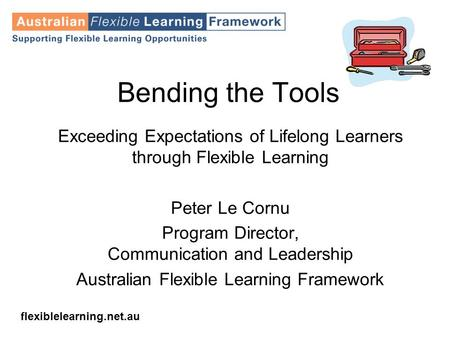 Flexiblelearning.net.au Bending the Tools Exceeding Expectations of Lifelong Learners through Flexible Learning Peter Le Cornu Program Director, Communication.
