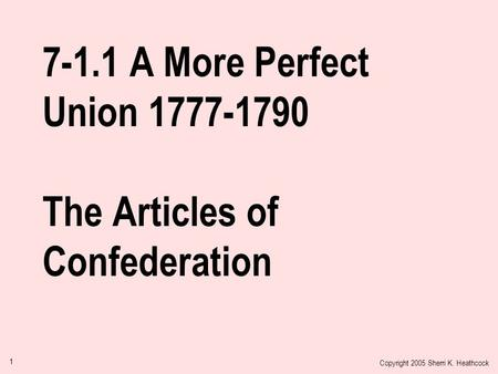 Copyright 2005 Sherri K. Heathcock 1 7-1.1 A More Perfect Union 1777-1790 The Articles of Confederation.