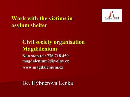 Work with the victims in asylum shelter Civil society organisation Magdalenium Non stop tel: 776 718 459  Bc. Hýbnerová.