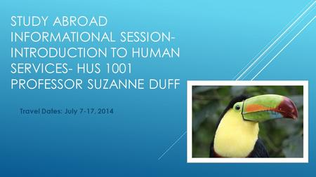 STUDY ABROAD INFORMATIONAL SESSION- INTRODUCTION TO HUMAN SERVICES- HUS 1001 PROFESSOR SUZANNE DUFF Travel Dates: July 7-17, 2014.