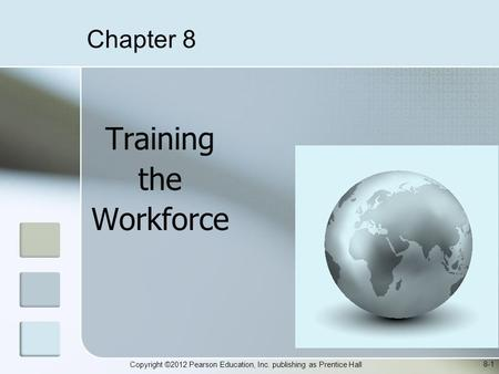 Copyright ©2012 Pearson Education, Inc. publishing as Prentice Hall Training the Workforce 8-1 Chapter 8.
