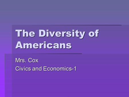 The Diversity of Americans Mrs. Cox Civics and Economics-1.