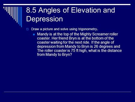 8.5 Angles of Elevation and Depression  Draw a picture and solve using trigonometry. Mandy is at the top of the Mighty Screamer roller coaster. Her friend.