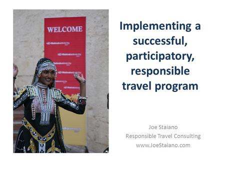 Implementing a successful, participatory, responsible travel program Joe Staiano Responsible Travel Consulting www.JoeStaiano.com.