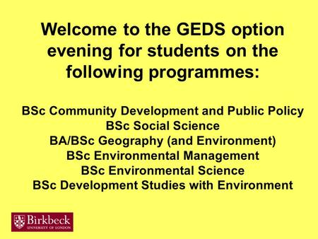Welcome to the GEDS option evening for students on the following programmes: BSc Community Development and Public Policy BSc Social Science BA/BSc Geography.