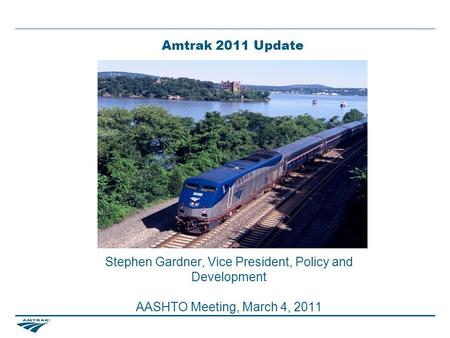 Amtrak 2011 Update Stephen Gardner, Vice President, Policy and Development AASHTO Meeting, March 4, 2011.