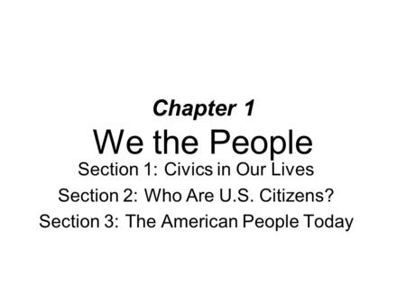 Chapter 1 We the People Section 1: Civics in Our Lives Section 2: Who Are U.S. Citizens? Section 3: The American People Today.