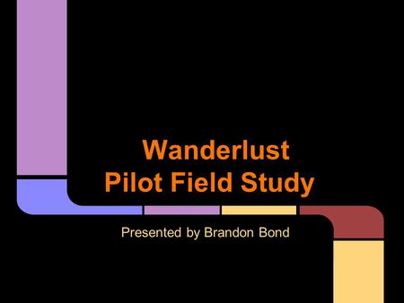 Wanderlust Pilot Field Study Presented by Brandon Bond.