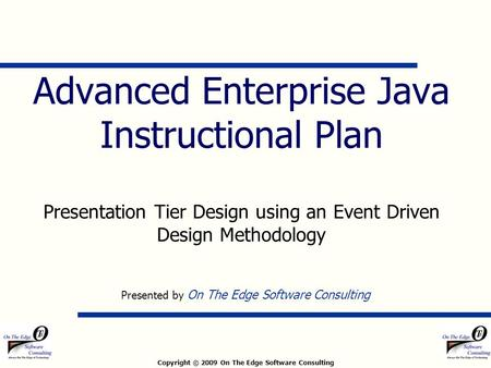 Copyright © 2009 On The Edge Software Consulting Advanced Enterprise Java Instructional Plan Presentation Tier Design using an Event Driven Design Methodology.