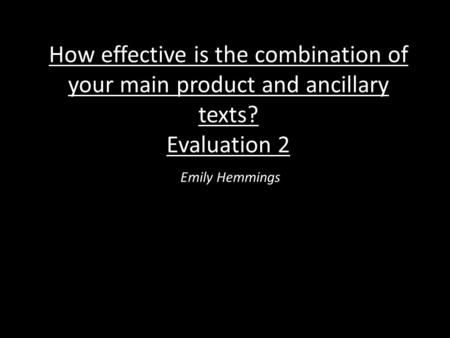 How effective is the combination of your main product and ancillary texts? Evaluation 2 Emily Hemmings.