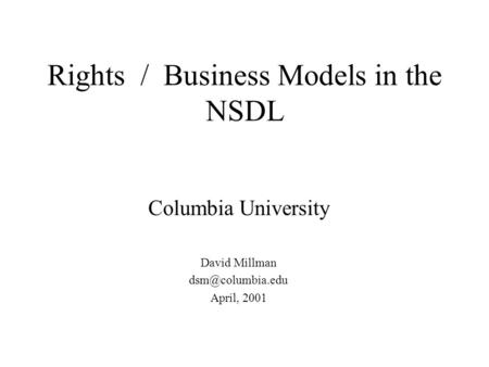 Rights / Business Models in the NSDL Columbia University David Millman April, 2001.