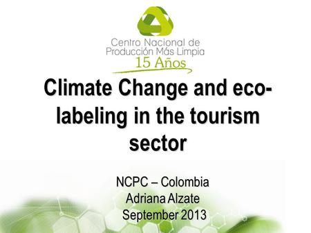 Climate Change and eco- labeling in the tourism sector NCPC – Colombia Adriana Alzate September 2013 September 2013.