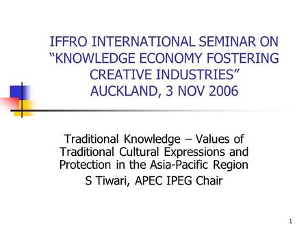 "1 IFFRO INTERNATIONAL SEMINAR ON ""KNOWLEDGE ECONOMY FOSTERING CREATIVE INDUSTRIES"" AUCKLAND, 3 NOV 2006 Traditional Knowledge – Values of Traditional Cultural."