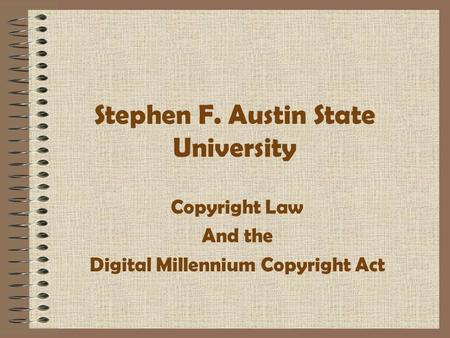 Stephen F. Austin State University Copyright Law And the Digital Millennium Copyright Act.