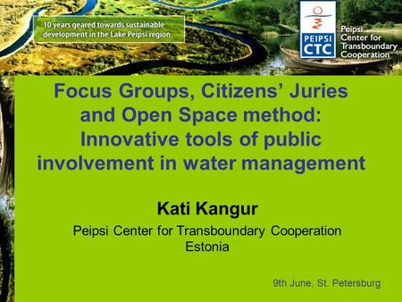 Focus Groups, Citizens' Juries and Open Space method: Innovative tools of public involvement in water management Kati Kangur Peipsi Center for Transboundary.