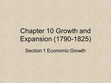 Chapter 10 Growth and Expansion (1790-1825) Section 1 Economic Growth.