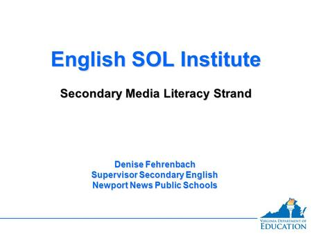 English SOL Institute Secondary Media Literacy Strand English SOL Institute Secondary Media Literacy Strand Denise Fehrenbach Supervisor Secondary English.