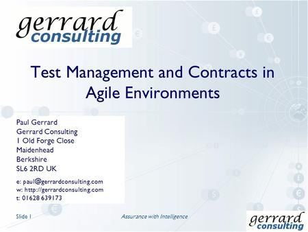 Test Management and Contracts in Agile Environments Assurance with IntelligenceSlide 1 Paul Gerrard Gerrard Consulting 1 Old Forge Close Maidenhead Berkshire.