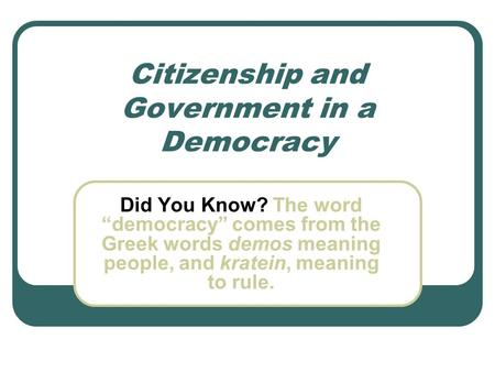 "Citizenship and Government in a Democracy Did You Know? The word ""democracy"" comes from the Greek words demos meaning people, and kratein, meaning to rule."