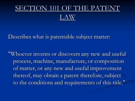 SECTION 101 OF THE PATENT LAW Describes what is patentable subject matter: Whoever invents or discovers any new and useful process, machine, manufacture,