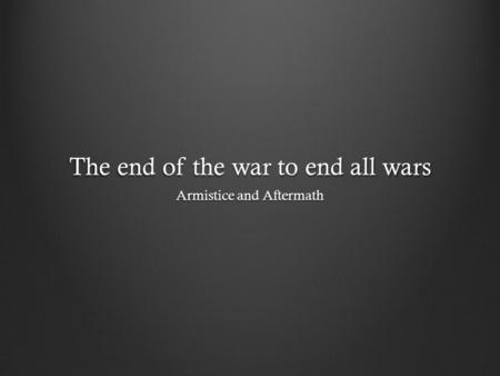 The end of the war to end all wars Armistice and Aftermath.