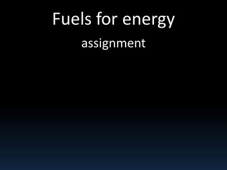 Fuels for energy assignment. You are going to: do a presentation about a specific energy resource. For example: Coal Natural gas Nuclear fission Wind.