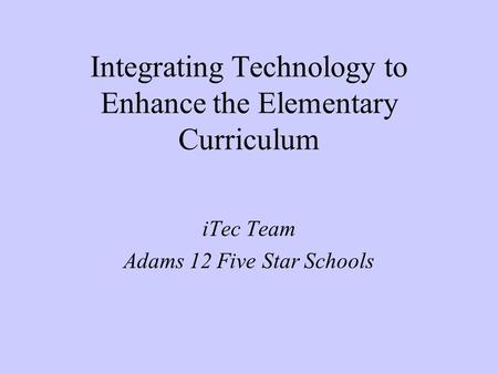 Integrating Technology to Enhance the Elementary Curriculum iTec Team Adams 12 Five Star Schools.