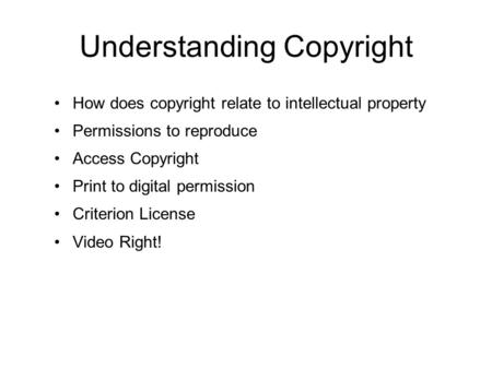 Understanding Copyright How does copyright relate to intellectual property Permissions to reproduce Access Copyright Print to digital permission Criterion.